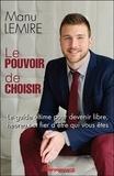 Manu Lemire - Le pouvoir de choisir - Le guide ultime pour devenir libre, heureux et fier d'être qui vous êtes.