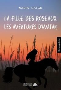 Manue Lescau - La fille des roseaux : les aventures d'Avatar.