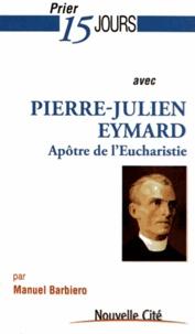 Manuel Barbiero - Prier 15 jours avec Pierre-Julien Eymard - Le saint de l'Eucharistie.