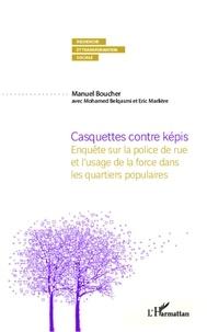 Manuel Boucher - Casquettes contre képis - Enquête sur la police de rue et l'usage de la force dans les quartiers populaires.