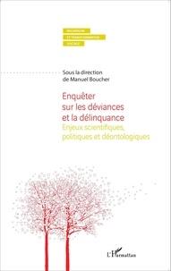 Manuel Boucher - Enquêter sur les déviances et la délinquance - Enjeux scientifiques et déontologiques.