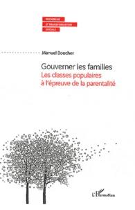 Manuel Boucher - Gouverner les familles - Les classes populaires à l'épreuve de la parentalité.