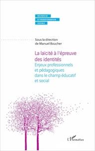 Manuel Boucher - La laïcité à l'épreuve des identités - Enjeux professionnels et pédagogiques dans le champ éducatif et social.