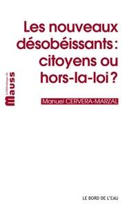 Manuel Cervera-Marzal - Les nouveaux désobéissants - Citoyens ou hors-la-loi ?.
