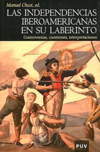 Manuel Chust - Las independencias iberoamericanas en su labertinto - Controversias, Cuestiones, Interpretaciones.