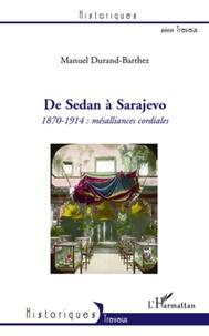 Manuel Durand-Barthez - De Sedan à Sarajevo - 1870-1914 : mésalliances cordiales.