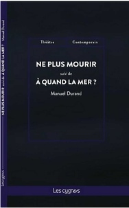 Manuel Durand - Ne plus mourir suivi de A quand la mer ?.