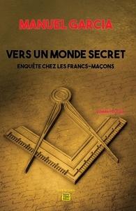 Manuel Garcia - Vers un monde secret - Enquête chez les francs-maçons.