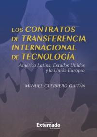 Manuel Guerrero Gaitán - Los contratos de transferencia internacional de tecnología - América Latina, Estados Unidos y la Unión Europea.