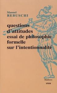 Manuel Rebuschi - Questions d'attitudes - Essai de philosophie formelle sur l'intentionnalité.