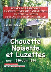 Manuel Rispal - Chouette, Noisette et Luzettes, Tome 1 - Scènes de Résistance en Châtaigneraie cantalienne, en Ségala lotois et dans le Bassin d'Aurillac.