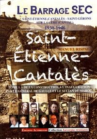 Manuel Rispal - Le barrage sec Saint-Etienne-Cantalès - Saint-Gérons sur la Cère (Cantal) 1930-1946 - Tome 1, De la construction à l'inauguration par le général de Gaulle et le sultan du Maroc.