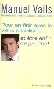 Manuel Valls - Pour en finir avec le vieux socialisme... et être enfin de gauche.