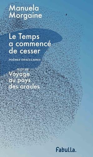 Manuela Morgaine - Le temps a commencé de cesser - Poèmes oraculaires - Suivi de Voyage au pays des oracles.