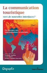 Manuelle Aquilina et Claire Mahéo - La communication touristique - Vers de nouvelles interfaces ?.