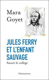 Mara Goyet - Jules Ferry et l'enfant sauvage - Sauver le collège.