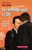 Marc Abélès - Des anthropologues à l'OMC - Scènes de la gouvernance mondiale.