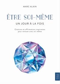 Marc Alain - Etre soi-même - Citations et affirmations inspirantes pour renouer avec soi-même.