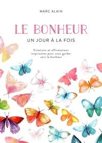 Marc Alain - Le bonheur un jour à la fois - Citations et affirmations inspirantes pour vous guider vers le bonheur.