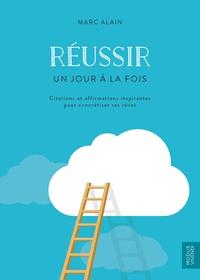 Marc Alain - Réussir un jour à la fois - Citations et affirmations inspirantes pour concrétiser ses rêves.