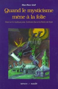 Marc-Alain Wolf - QUAND LE MYSTICISME MENE A LA FOLIE. - Essai sur la mystique juive, Sabbataï Zevi et le Rabbi de Kotzk.