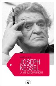Marc Alaux - Joseph Kessel - La vie jusqu'au bout.