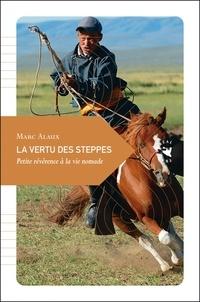 Marc Alaux - La vertu des steppes - Petite révérence à la vie nomade.