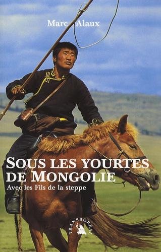 Marc Alaux - Sous les yourtes de Mongolie - Avec les Fils de la Steppe.
