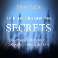 Marc Allen et Vincent Davy - Le plus grand des secrets : Au-dela de l'abondance, trouver la plénitude de la vie - Le plus grand des secrets.