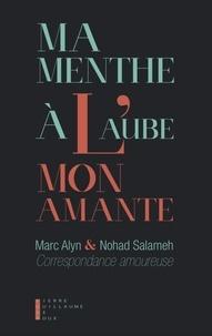 Marc Alyn et Nohad Salameh - Ma menthe à l'aube, mon amante - Une correspondance amoureuse.
