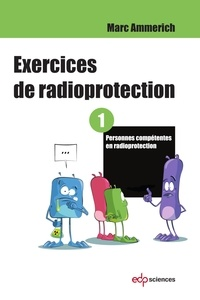 Marc Ammerich - Exercices de radioprotection - Tome 1 - Personnes compétentes en radioprotection.