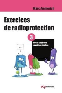 Marc Ammerich - Exercices de radioprotection - Tome 3 - Niveau supérieur en radioprotection.