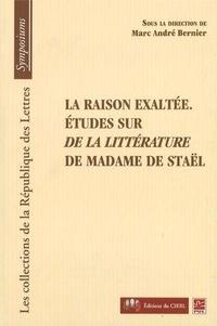 Marc André Bernier - La raison exaltée - Etudes sur De la littérature de Madame de Staël.