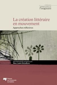 Marc-André Brouillette - La création littéraire en mouvement - Approches réflexives.