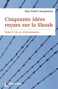 """Marc-André Charguéraud - Cinquante idées reçues sur la Shoah - Tome 2, De """"J"""" à Xénophobie."""
