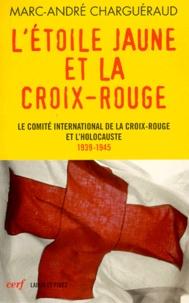 Marc-André Charguéraud - L'étoile jaune et la Croix-Rouge - Le Comité international de la Croix-Rouge et l'Holocauste, 1939-1945.