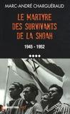 Marc-André Charguéraud - Les témoins de la Shoah - Volume 4, Le martyre des survivants de la Shoah, 1945-1952.