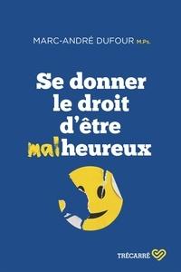 Marc-André Dufour - Se donner le droit d'être malheureux.