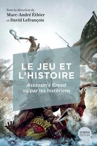 Marc-André Ethier et David Lefrançois - Le jeu et l'histoire - Assassin's Creed vu par les historiens.