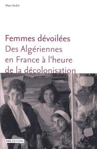 Marc André - Femmes dévoilées - Des algériennes en France à l'heure de la décolonisation.