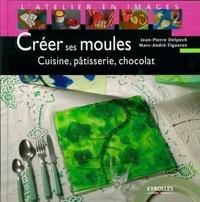 Marc-André Figueres - Créer ses moules - Cuisine, pâtisserie, chocolat.