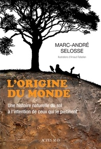 Marc-André Selosse - L'origine du monde - Une histoire naturelle du sol à l'intention de ceux qui le piétinent.