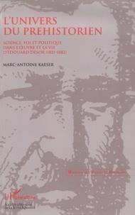 Marc-Antoine Kaeser - L'univers du préhistorien: science, fois et politique dans l'oeuvre et la vie d'Edouard Desor (1811-1882).