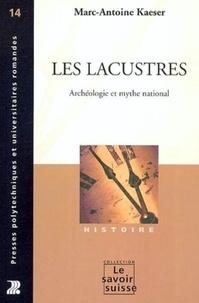 Marc-Antoine Kaeser - Les lacustres - Archéologie et mythe national.