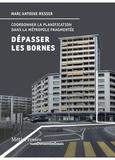 Marc Antoine Messer - Dépasser les bornes - Coordonner la planification dans la métropole fragmentée.