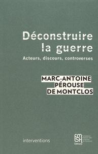 Marc-Antoine Pérouse de Montclos - Déconstruire la guerre - Acteurs, discours, controverses.