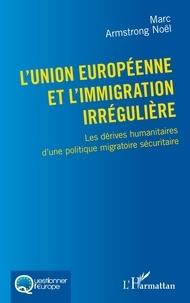 Marc Armstrong Noël - L'Union européenne et l'immigration irrégulière - Les dérives humanitaires d'une politique migratoire sécuritaire.