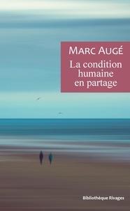 Marc Augé - La condition humaine en partage - Un vademecum pour le temps présent.