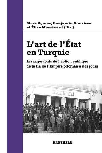 Marc Aymes et Benjamin Gourisse - L'art de l'Etat en Turquie - Arrangements de l'action publique de la fin de l'Empire ottoman à nos jours.