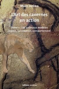 Marc Azéma - L'art des cavernes en action - Tome 1, Les animaux modèles : aspect, locomotion et comportement.